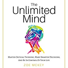 The Unlimited Mind: Master Critical Thinking, Make Smarter Decisions, and Be In Control of Your Life Audiobook by Zoe McKey Narrated by Whitney Gregory