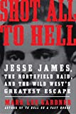 Image of Shot All to Hell: Jesse James, the Northfield Raid, and the Wild West's Greatest Escape