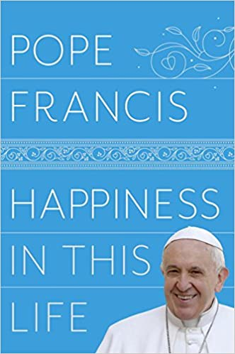 Image result for Happiness in This Life by Pope Francis
