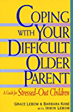 Coping with Your Difficult Older Parent: A Guide For Stressed Out Children