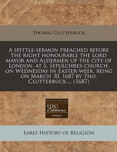 A spittle-sermon preached before the right honourable the Lord mayor and Aldermen of the city of London, at S. Sepulchres-church, on Wednesday in ... March 30. 1687 by Tho. Clutterbuck ... (1687) ebook