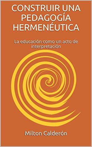 CONSTRUIR UNA PEDAGOGÍA HERMENÉUTICA: La educación como un acto de interpretación (Spanish Edition)
