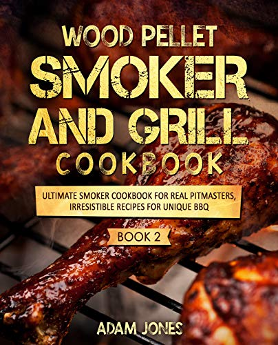 Wood Pellet Smoker and Grill Cookbook: Ultimate Smoker Cookbook for Real Pitmasters, Irresistible Recipes for Unique BBQ: Book 2 by [Jones, Adam]
