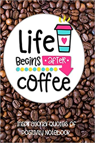 life begins after coffee inspirational quotes of positivity