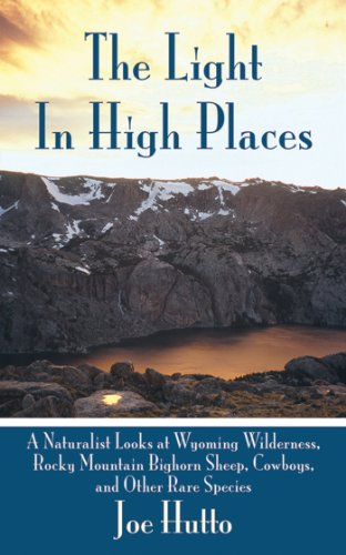 The Light In High Places: A Naturalist Looks at Wyoming Wilderness--Rocky Mountain Bighorn Sheep, Cowboys, and Other Rar