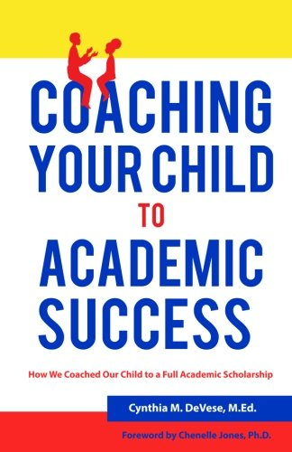 Coaching Your Child to Academic Success: A Parent Guide with tips for K-12 to College