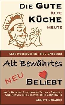 Die gute alte Küche heute - alte Kochbücher neu entdeckt: Alte Rezepte aus Uromas Zeiten - saubere und natürliche vegetarische Ernährung: Volume 1 (Alt bewährtes neu bel(i)ebt)
