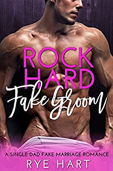 Rock Hard Fake Groom: A Single Dad, Fake Marriage Romance by [Hart, Rye]