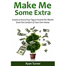 Make Me Some Extra: Create an Extra Four Figure Income Per Month from the Comfort of Your Own Home (2 in 1 bundle)