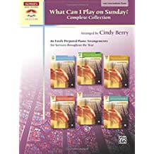 What Can I Play on Sunday?, Complete Collection: 60 Easily Prepared Piano Arrangements For Services Throughout the Year: 60 Easily Prepared Piano Arrangements For Services Throughout the Year