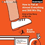 How to Fail at Almost Everything and Still Win Big: Kind of the Story of My Life | Scott Adams