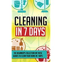 Cleaning In 7 Days: The Beginner's Collection On These Guides To Clean Your Home In 7 Days
