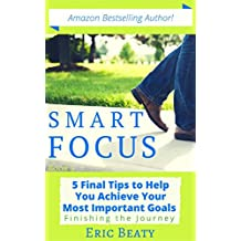 SMART FOCUS: 5 Final Tips to Help You Achieve Your Most Important Goals: Finishing the Journey (The SMART FOCUS System Book 3)