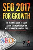 SEO 2017 for Growth - The Ultimate Guide to Learn Search Engine Optimization with Internet Marketing Tips