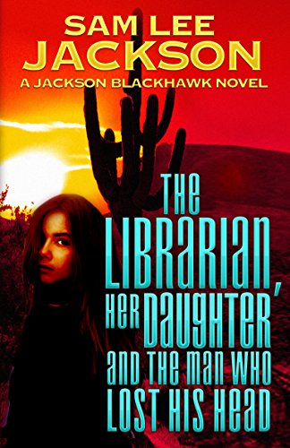The Librarian, Her Daughter, and the Man Who Lost His Head (Jackson Blackhawk Novel Book 2) (The Lost His Who Head Man)
