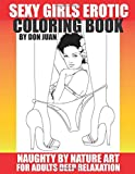 Sexy Girls Erotic Coloring Book: Naughty by Nature Art For Adults Deep Relaxation (Don Juan's Adult Erotic Coloring Books)