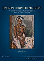 Emerging from the Shadows, Vol. I: A Survey of Women Artists Working in California, 1860-1960