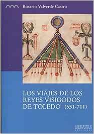 Los Viajes de los Reyes Visigodos de Toledo (531-711), Colección Serie Histórica: 9