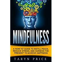 Mindfulness: A 'How to' Guide to Instill Peace, Reduce Stress, and Harness the 'Present' to Achieve Happiness (Mindfulness Guide, Meditation)