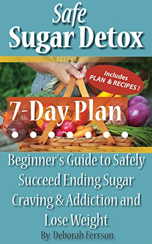 Safe Sugar Detox 7-Day Plan: Beginner´s Guide to Safely Succeed Ending Sugar Craving & Addiction and Lose Weight. Includes Plan and Recipes (Safe Health Series Book 1)