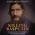 Killing Rasputin: The Murder That Ended the Russian Empire | Margarita Nelipa