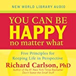 You Can Be Happy No Matter What: Five Principles Your Therapist Never Told You | Richard Carlson Ph.D.