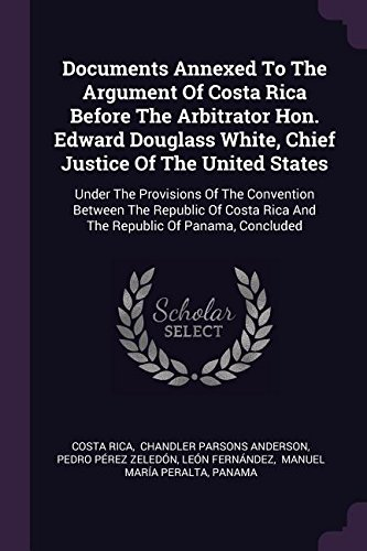 Documents Annexed To The Argument Of Costa Rica Before The Arbitrator Hon. Edward Douglass White, Chief Justice Of The United States: Under The ... Rica And The Republic Of Panama, Concluded