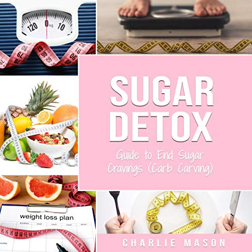 Sugar Detox: Guide to End Sugar Cravings (Carb Craving): Sugar Detox for Beginners Diet Book by Charlie Mason