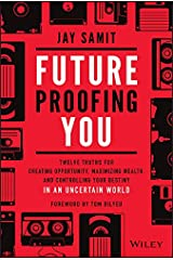 Future Proofing You: Twelve Truths for Creating Opportunity, Maximizing Wealth, and Controlling your Destiny in an Uncertain World Kindle Edition