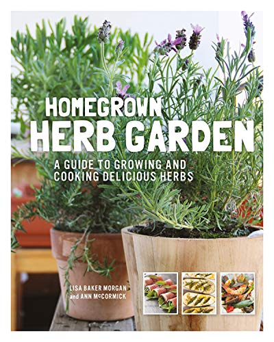 Homegrown Herb Garden: A Guide to Growing and Cooking Delicious Herbs by Lisa Baker Morgan, Ann McCormick