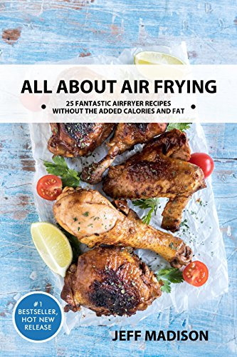 All About Air Frying 25 Fantastic Airfryer Recipes Without The