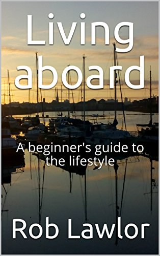 Living aboard: A beginner's guide to the lifestyle (The Essentials Of Living Aboard A Boat)