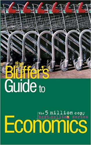 The Bluffer's Guide to Economics: Bluff Your Way in Economics (Bluffer's Guides): Bluff Your Way in