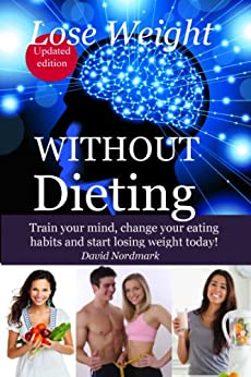 Lose Weight: WITHOUT Dieting - Train your mind, change your eating habits and start losing weight today! (lose pounds, weight loss motivation,  weight loss tips, healthy dieting Book 6) by [Nordmark, David]