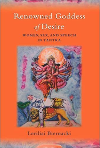 Renowned Goddess of Desire: Women, Sex, and Speech in Tantra by Loriliai Biernacki (2007-10-11)