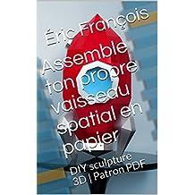 Assemble ton propre vaisseau spatial en papier: DIY sculpture 3D | Patron PDF (Ecogami / sculpture en papier t. 50) (French Edition)