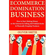 Ecommerce Domination Business: How to Start Making Money on the Internet by Selling Self-Publish Books & Physically Dropship Products