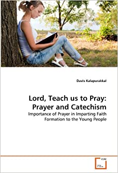 Lord, Teach us to Pray: Prayer and Catechism: Importance of Prayer in Imparting Faith Formation to the Young People