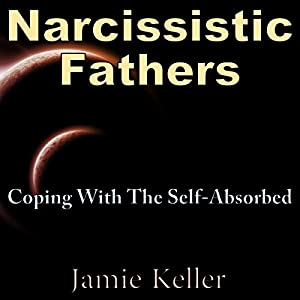Narcissistic Fathers: Coping with the Self-Absorbed Audiobook