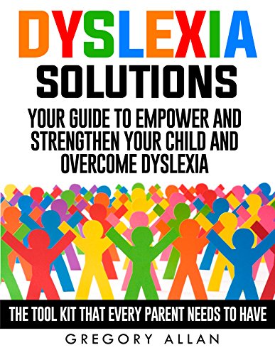 Dyslexia Solutions: Your Guide To Empower and Strengthen Your Child and Overcome Dyslexia: The Tool Kit That Every Parent Needs To Have (Kids, Methods, Solutions, Tools, Dyslexia)