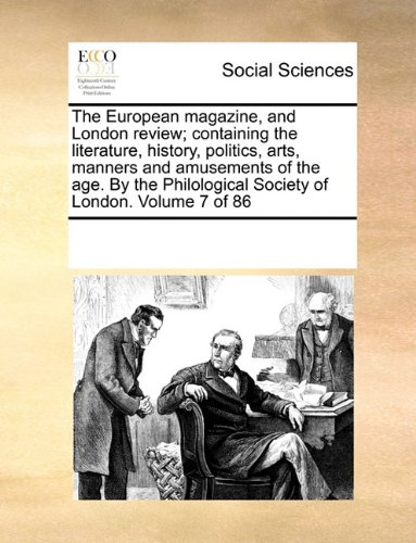 The European magazine, and London review; containing the literature, history, politics, arts, manners and amusements of the age. By the Philological Society of London. Volume 7 of 86 pdf epub
