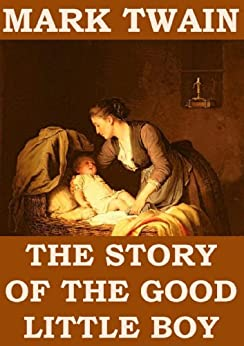 the story of the good little boy by mark twain Stories for good little boys and girls there was a good little boy, and his name was johnny he was a poor boy, but once he saw a dollar lying in his mother's workbox, and he picked it up and put it in his pocket, as he was afraid she might lose it or waste in buying something to eat, and went and set himself up in the boot-blacking business.