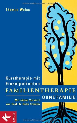 Familientherapie ohne Familie: Kurztherapie mit Einzelpatienten - Mit einem Vorwort von Prof. Dr. Helm Stierlin