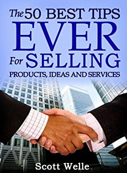 The 50 Best Tips EVER for Selling Products, Ideas and Services (Sales Scripts and Videos Included) (Outperform The Norm) by [Welle, Scott]