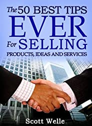 The 50 Best Tips EVER for Selling Products, Ideas and Services (Sales Scripts and Videos Included) (Outperform The Norm)