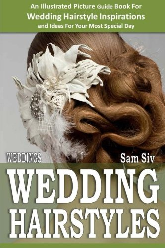 Weddings: Wedding Hairstyles : An Illustrated Picture Guide Book For Wedding Hairstyle Inspirations: Inspirations and Ideas for Your Most Special Day (Weddings by Sam Siv 6) (Volume (Ideas For Hairstyles)