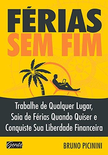 Férias sem fim: Trabalhe de qualquer lugar, saia de férias quando quiser e conquiste sua liberdade financeira (Portuguese Edition)