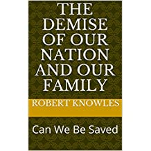 The Demise of our Nation and our Family: Can We Be Saved
