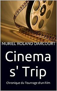 Cinema s' Trip: Chronique du Tournage d'un Film par Muriel Roland Darcourt