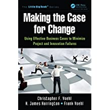 Making the Case for Change: Using Effective Business Cases to Minimize Project and Innovation Failures (The Little Big Book Series)